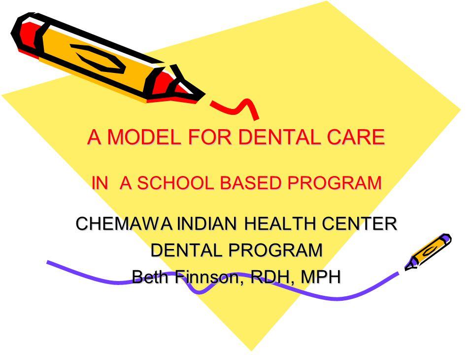 A MODEL FOR DENTAL CARE IN A SCHOOL BASED PROGRAM CHEMAWA INDIAN HEALTH CENTER DENTAL PROGRAM Beth Finnson, RDH, MPH