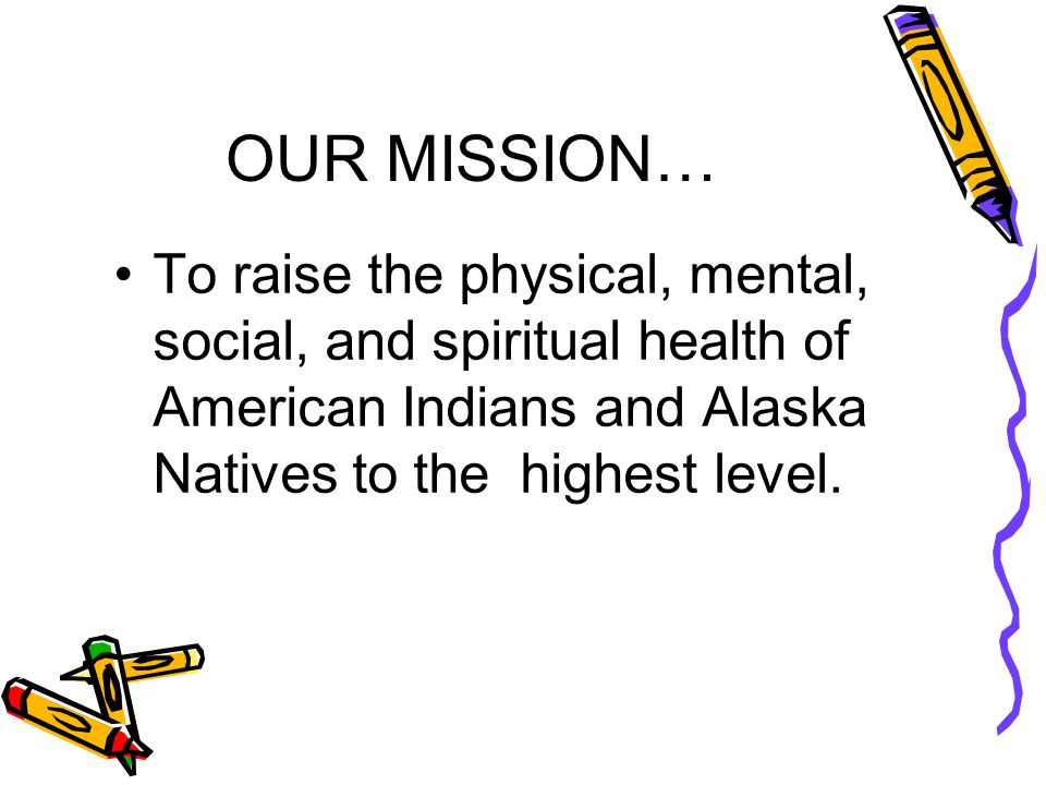 OUR MISSION… To raise the physical, mental, social, and spiritual health of American Indians and Alaska Natives to the highest level.