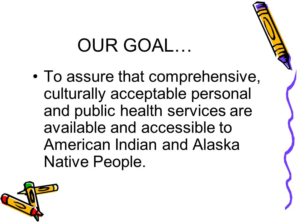 OUR GOAL… To assure that comprehensive, culturally acceptable personal and public health services are available and accessible to American Indian and Alaska Native People.