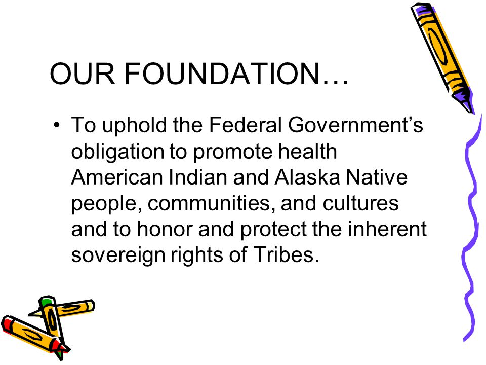 OUR FOUNDATION… To uphold the Federal Government's obligation to promote health American Indian and Alaska Native people, communities, and cultures and to honor and protect the inherent sovereign rights of Tribes.
