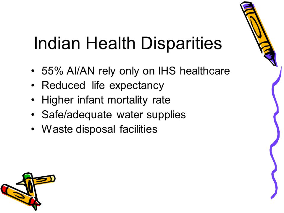 Indian Health Disparities 55% AI/AN rely only on IHS healthcare Reduced life expectancy Higher infant mortality rate Safe/adequate water supplies Waste disposal facilities