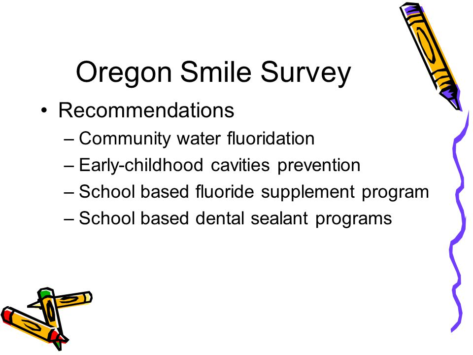 Oregon Smile Survey Recommendations –Community water fluoridation –Early-childhood cavities prevention –School based fluoride supplement program –School based dental sealant programs