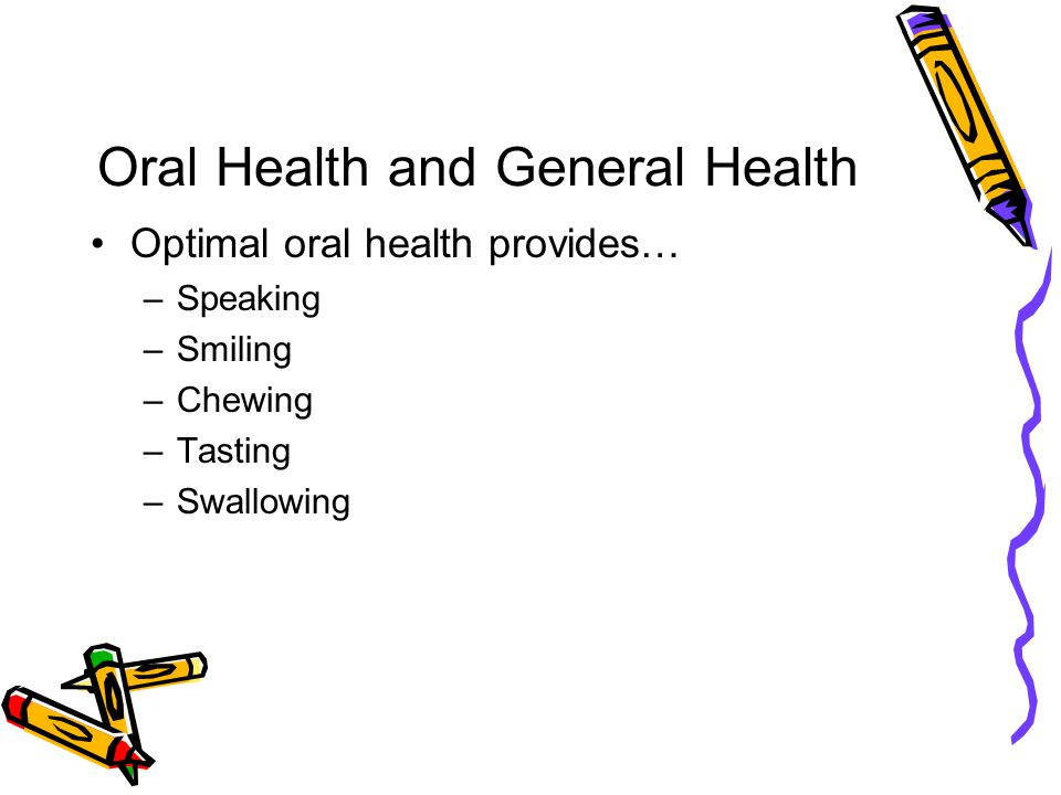 Oral Health and General Health Optimal oral health provides… –Speaking –Smiling –Chewing –Tasting –Swallowing