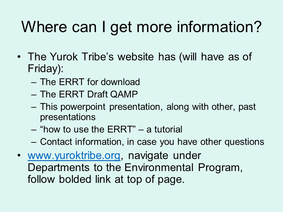 Where can I get more information? The Yurok Tribe's website has (will have as of Friday): –The ERRT for download –The ERRT Draft QAMP –This powerpoint