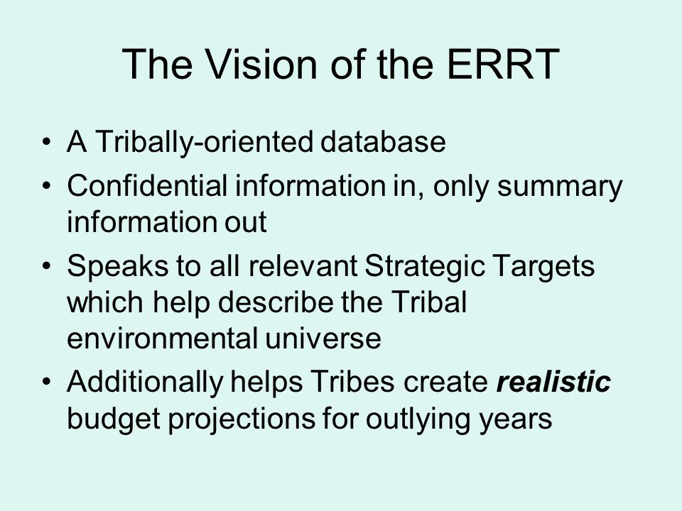 The Vision of the ERRT A Tribally-oriented database Confidential information in, only summary information out Speaks to all relevant Strategic Targets