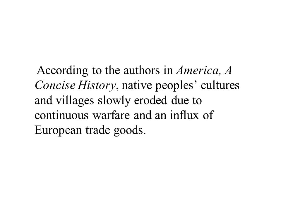 According to the authors in America, A Concise History, native peoples' cultures and villages slowly eroded due to continuous warfare and an influx of European trade goods.