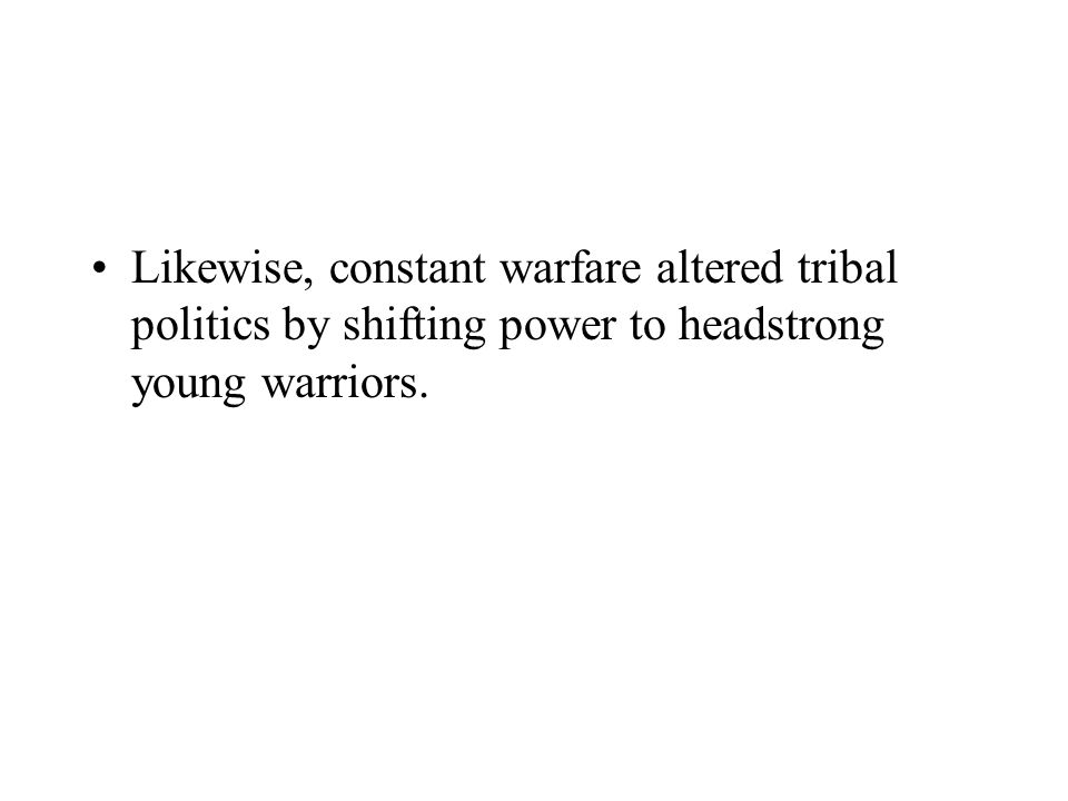 Likewise, constant warfare altered tribal politics by shifting power to headstrong young warriors.