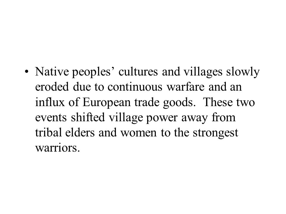 Native peoples' cultures and villages slowly eroded due to continuous warfare and an influx of European trade goods.