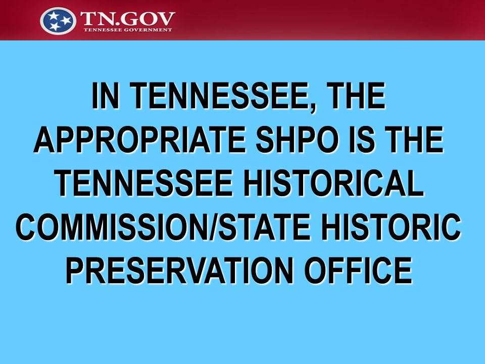IN TENNESSEE, THE APPROPRIATE SHPO IS THE TENNESSEE HISTORICAL COMMISSION/STATE HISTORIC PRESERVATION OFFICE