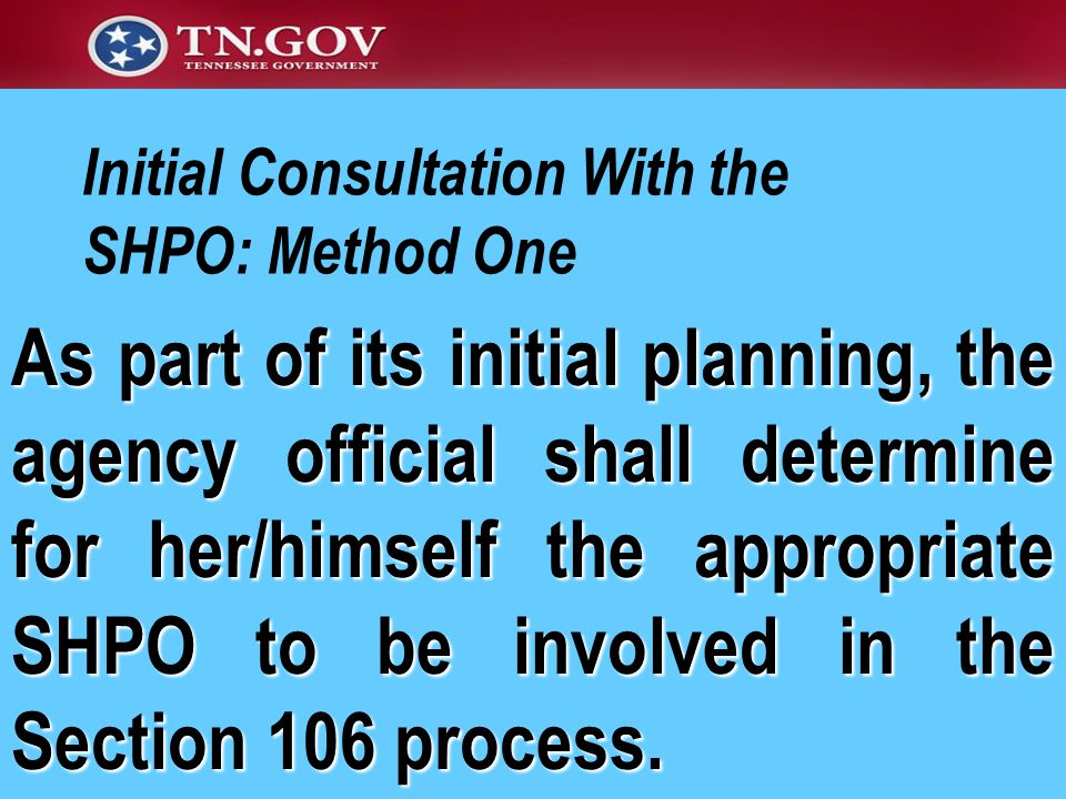 Initial Consultation With the SHPO: Method One As part of its initial planning, the agency official shall determine for her/himself the appropriate SHPO to be involved in the Section 106 process.