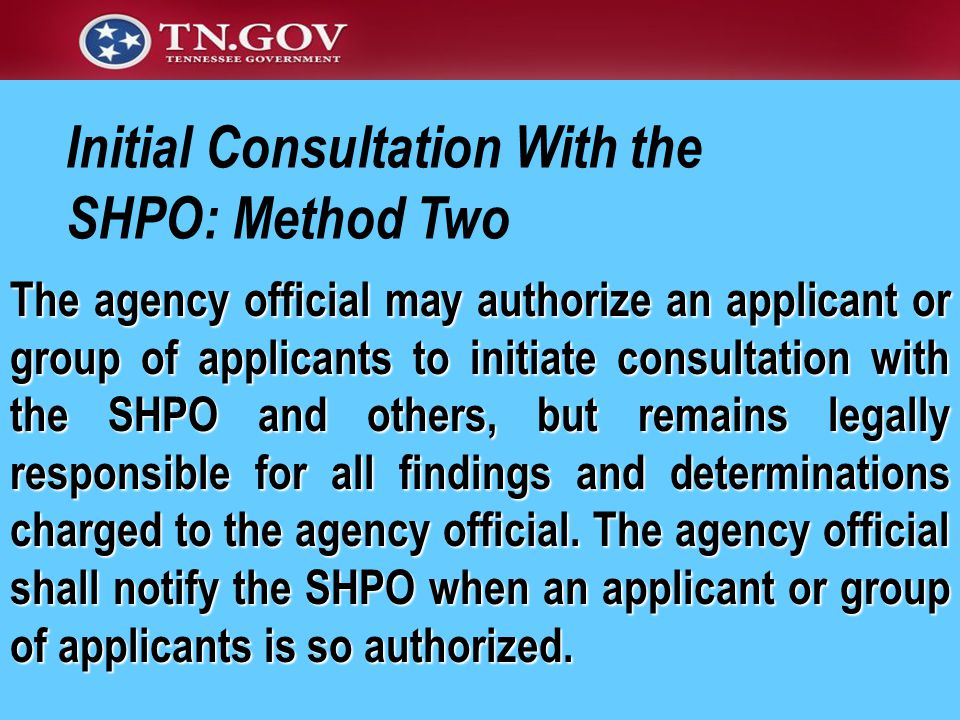 Initial Consultation With the SHPO: Method Two The agency official may authorize an applicant or group of applicants to initiate consultation with the SHPO and others, but remains legally responsible for all findings and determinations charged to the agency official.