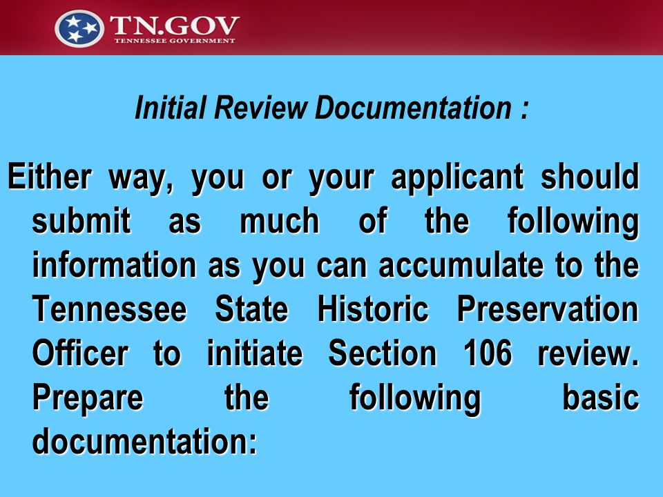 Initial Review Documentation : Either way, you or your applicant should submit as much of the following information as you can accumulate to the Tennessee State Historic Preservation Officer to initiate Section 106 review.