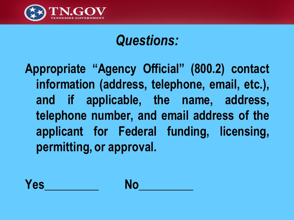 Appropriate Agency Official (800.2) contact information (address, telephone, email, etc.), and if applicable, the name, address, telephone number, and email address of the applicant for Federal funding, licensing, permitting, or approval.