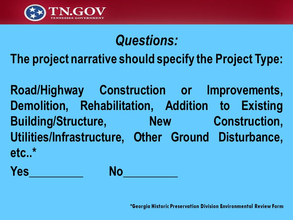 The project narrative should specify the Project Type: Road/Highway Construction or Improvements, Demolition, Rehabilitation, Addition to Existing Building/Structure, New Construction, Utilities/Infrastructure, Other Ground Disturbance, etc..* Yes_________ No_________ *Georgia Historic Preservation Division Environmental Review Form Questions: