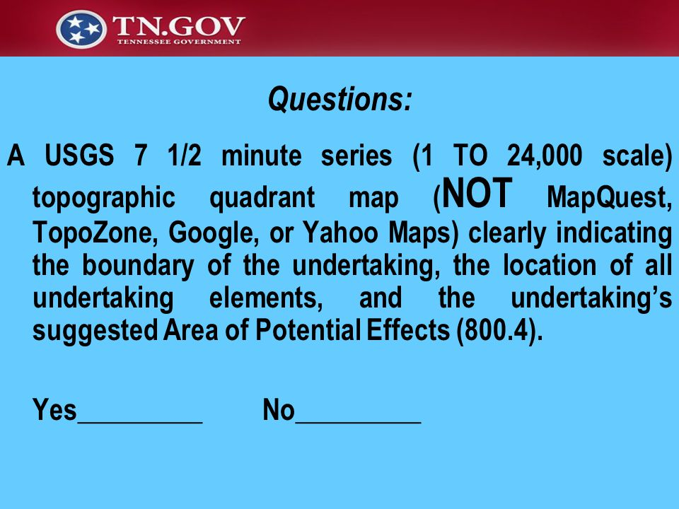 Questions: A USGS 7 1/2 minute series (1 TO 24,000 scale) topographic quadrant map ( NOT MapQuest, TopoZone, Google, or Yahoo Maps) clearly indicating the boundary of the undertaking, the location of all undertaking elements, and the undertaking's suggested Area of Potential Effects (800.4).