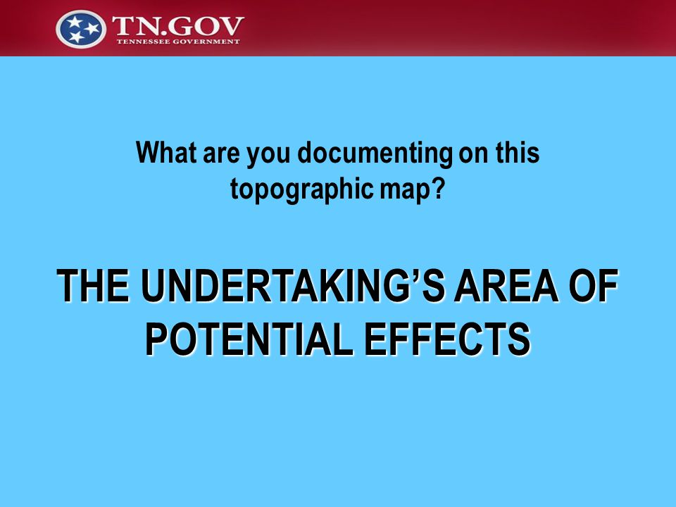 THE UNDERTAKING'S AREA OF POTENTIAL EFFECTS What are you documenting on this topographic map