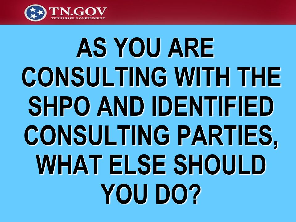 AS YOU ARE CONSULTING WITH THE SHPO AND IDENTIFIED CONSULTING PARTIES, WHAT ELSE SHOULD YOU DO
