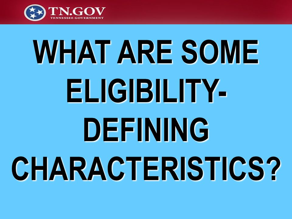 WHAT ARE SOME ELIGIBILITY- DEFINING CHARACTERISTICS