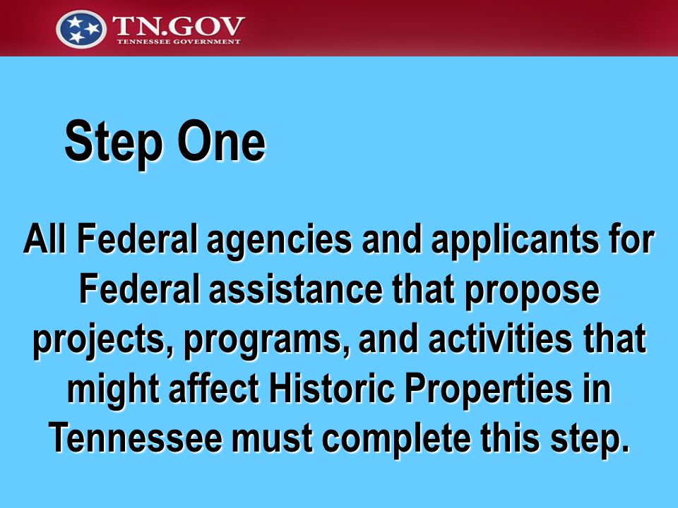 All Federal agencies and applicants for Federal assistance that propose projects, programs, and activities that might affect Historic Properties in Tennessee must complete this step.