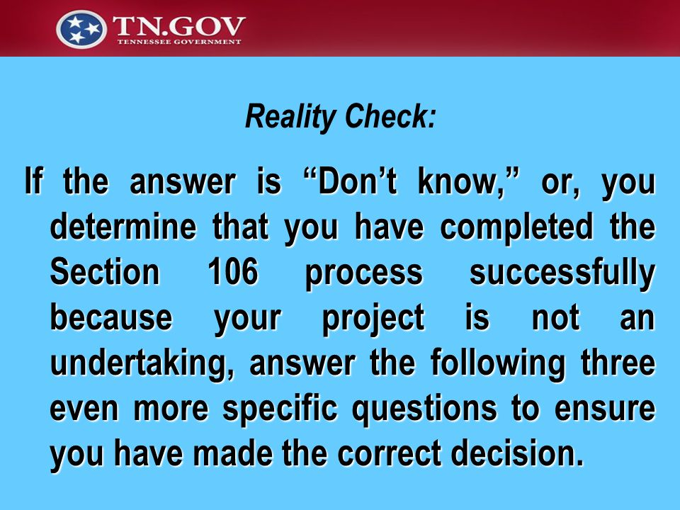Reality Check: If the answer is Don't know, or, you determine that you have completed the Section 106 process successfully because your project is not an undertaking, answer the following three even more specific questions to ensure you have made the correct decision.