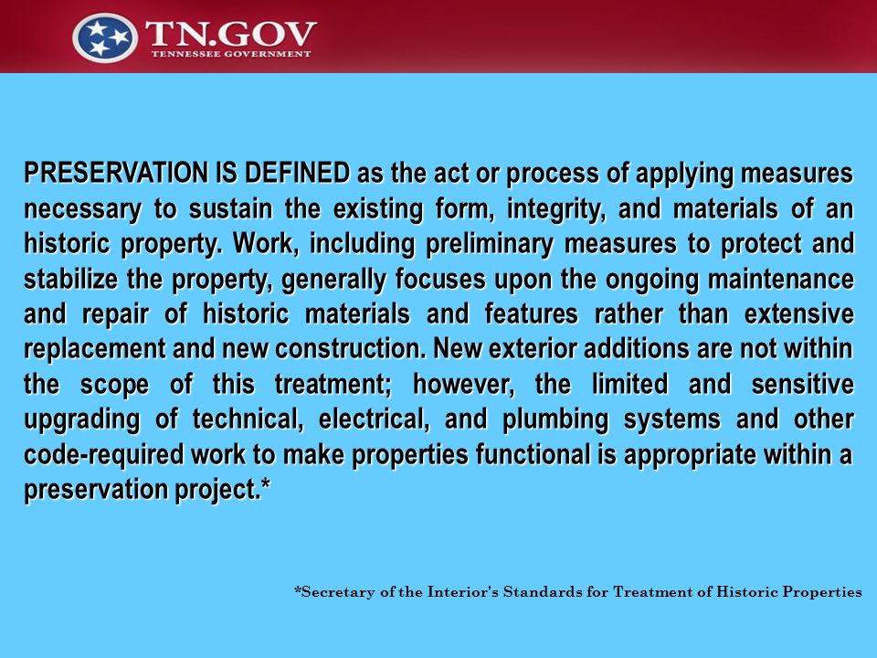 *Secretary of the Interior s Standards for Treatment of Historic Properties PRESERVATION IS DEFINED as the act or process of applying measures necessary to sustain the existing form, integrity, and materials of an historic property.
