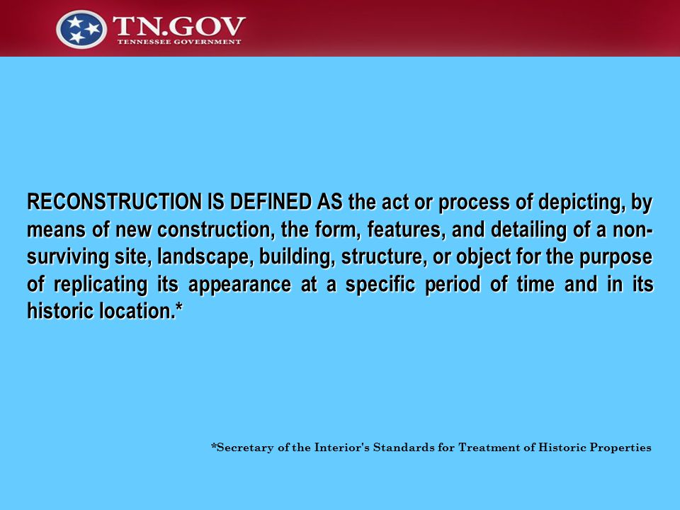 *Secretary of the Interior s Standards for Treatment of Historic Properties RECONSTRUCTION IS DEFINED AS the act or process of depicting, by means of new construction, the form, features, and detailing of a non- surviving site, landscape, building, structure, or object for the purpose of replicating its appearance at a specific period of time and in its historic location.*