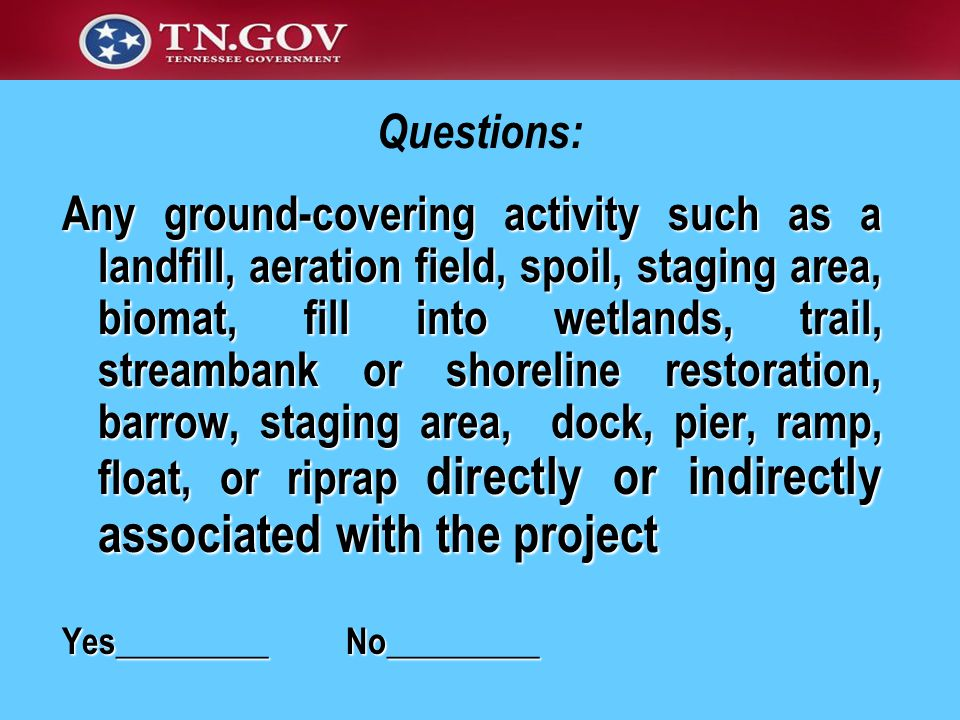 Any ground-covering activity such as a landfill, aeration field, spoil, staging area, biomat, fill into wetlands, trail, streambank or shoreline restoration, barrow, staging area, dock, pier, ramp, float, or riprap directly or indirectly associated with the project Yes_________ No_________ Questions: