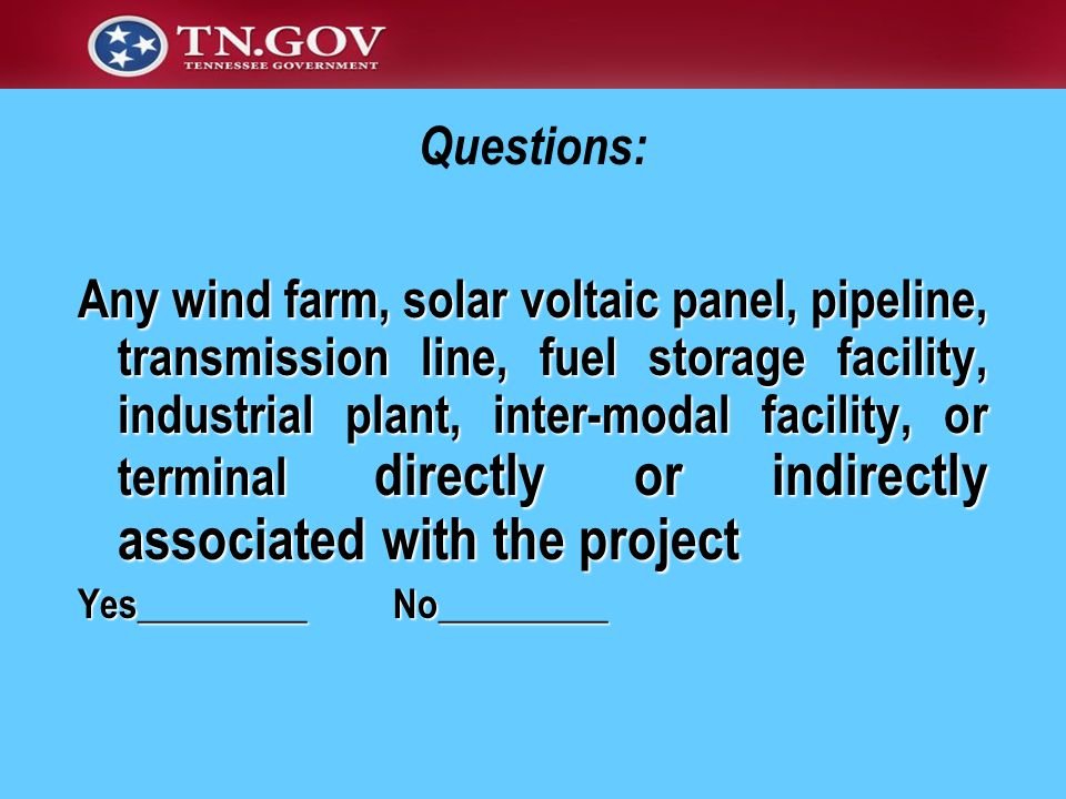 Any wind farm, solar voltaic panel, pipeline, transmission line, fuel storage facility, industrial plant, inter-modal facility, or terminal directly or indirectly associated with the project Any wind farm, solar voltaic panel, pipeline, transmission line, fuel storage facility, industrial plant, inter-modal facility, or terminal directly or indirectly associated with the project Yes_________ No_________ Questions:
