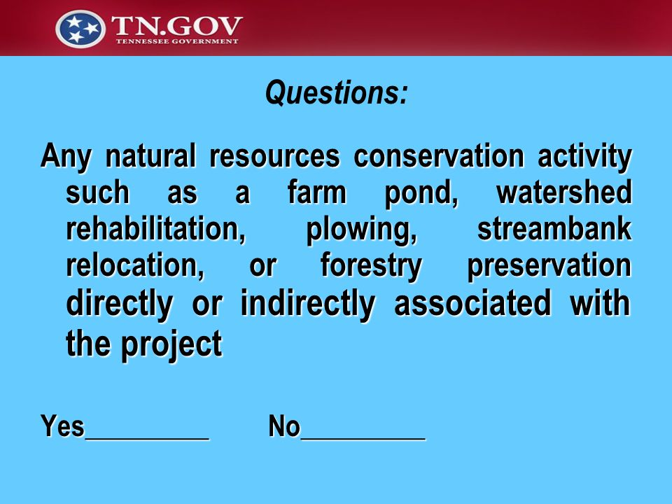 Any natural resources conservation activity such as a farm pond, watershed rehabilitation, plowing, streambank relocation, or forestry preservation directly or indirectly associated with the project Yes_________ No_________ Questions: