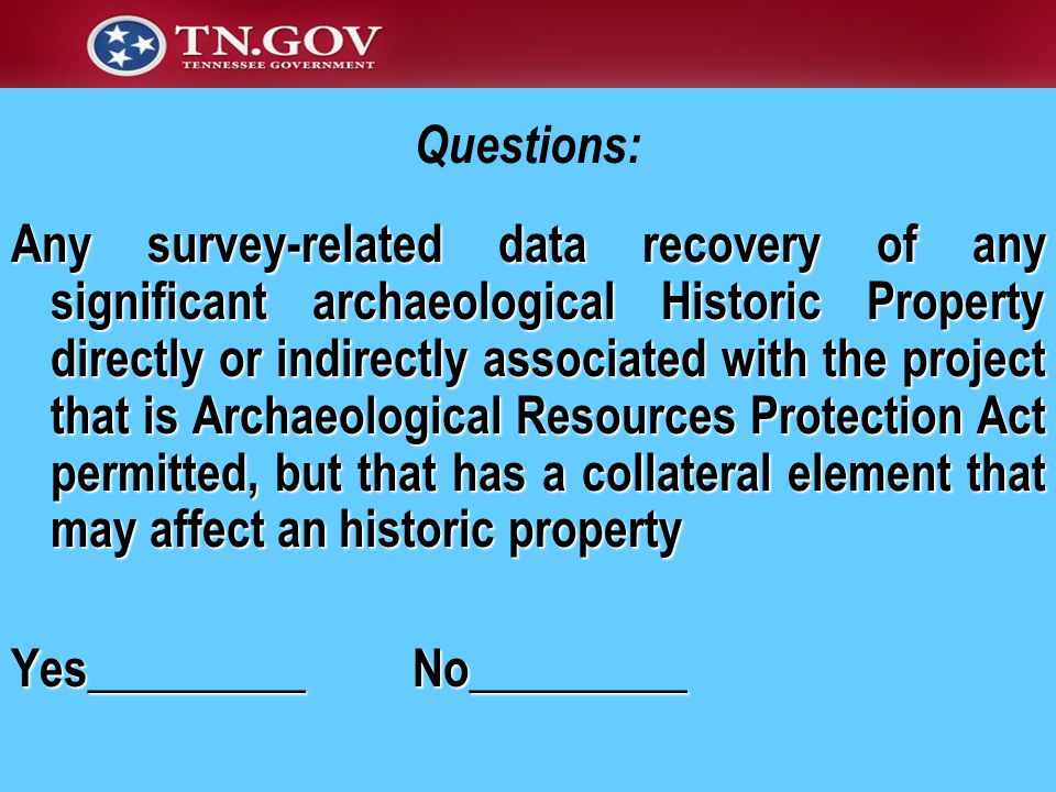 Any survey-related data recovery of any significant archaeological Historic Property directly or indirectly associated with the project that is Archaeological Resources Protection Act permitted, but that has a collateral element that may affect an historic property Yes_________ No_________ Questions: