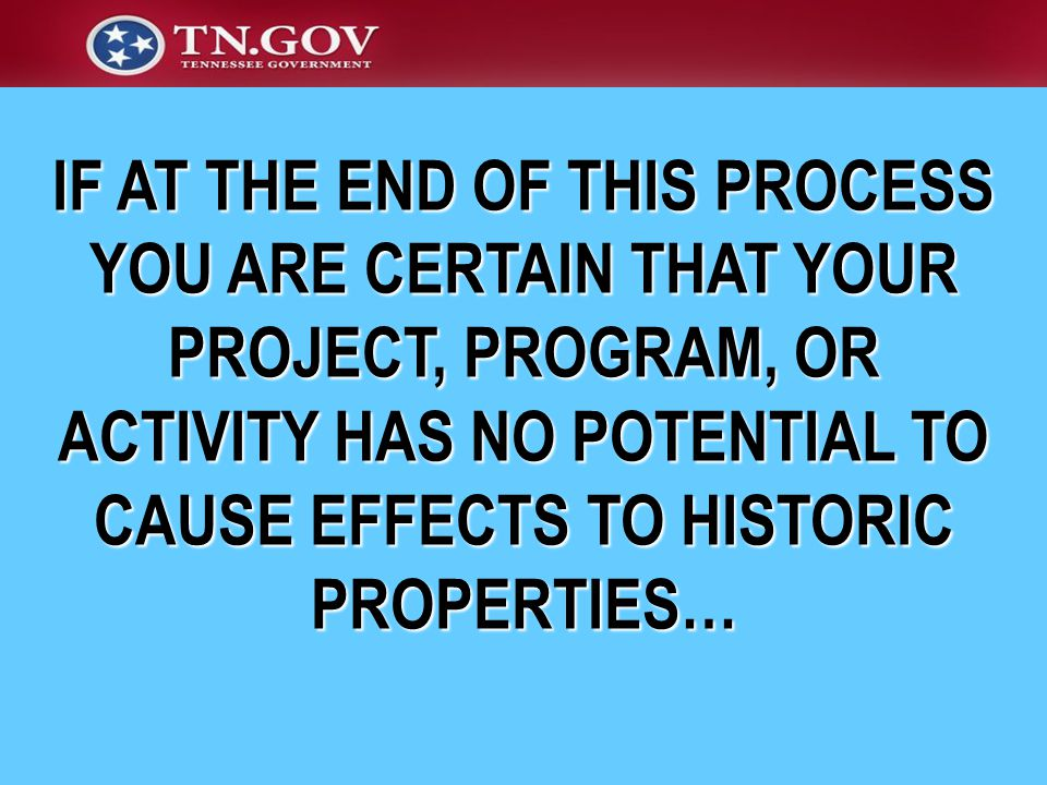 IF AT THE END OF THIS PROCESS YOU ARE CERTAIN THAT YOUR PROJECT, PROGRAM, OR ACTIVITY HAS NO POTENTIAL TO CAUSE EFFECTS TO HISTORIC PROPERTIES…