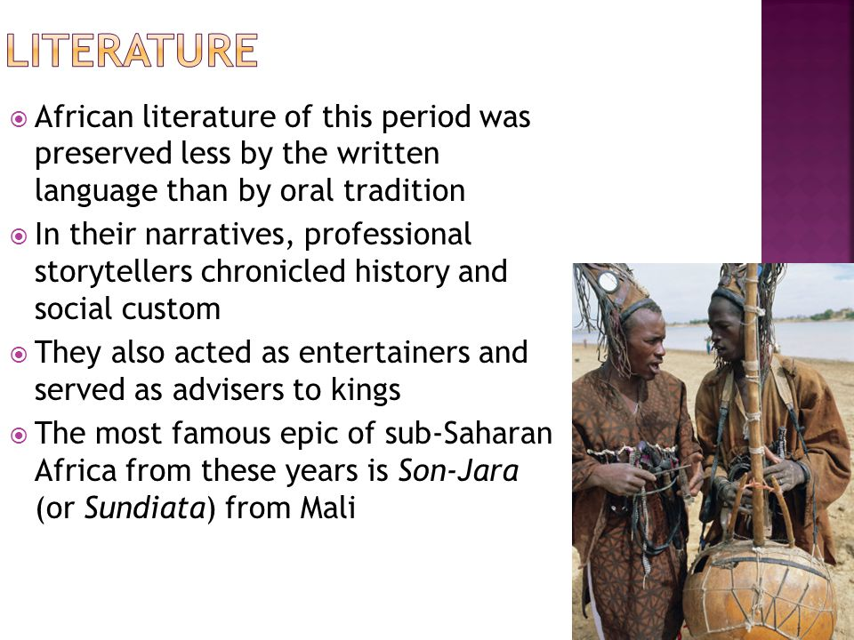  African literature of this period was preserved less by the written language than by oral tradition  In their narratives, professional storytellers chronicled history and social custom  They also acted as entertainers and served as advisers to kings  The most famous epic of sub-Saharan Africa from these years is Son-Jara (or Sundiata) from Mali