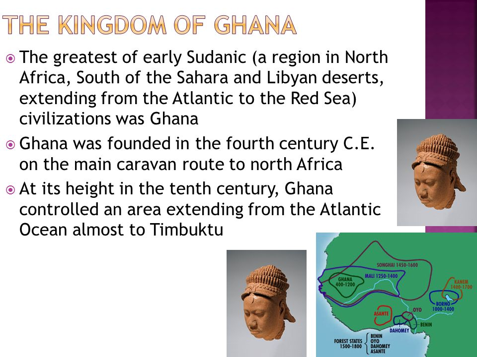  The greatest of early Sudanic (a region in North Africa, South of the Sahara and Libyan deserts, extending from the Atlantic to the Red Sea) civilizations was Ghana  Ghana was founded in the fourth century C.E.