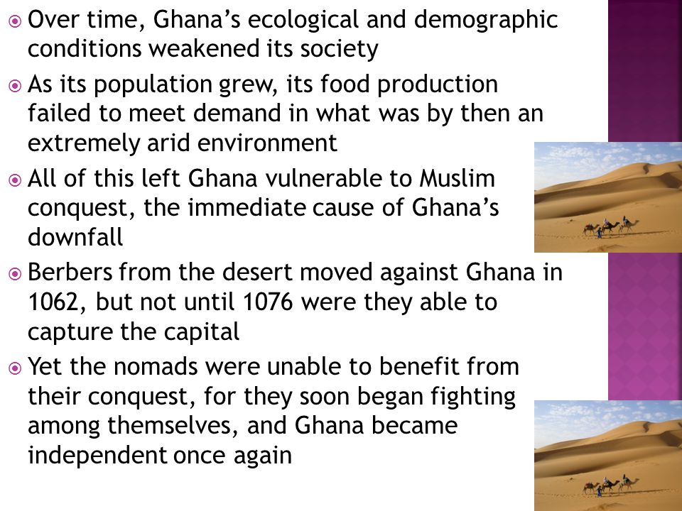  Over time, Ghana's ecological and demographic conditions weakened its society  As its population grew, its food production failed to meet demand in what was by then an extremely arid environment  All of this left Ghana vulnerable to Muslim conquest, the immediate cause of Ghana's downfall  Berbers from the desert moved against Ghana in 1062, but not until 1076 were they able to capture the capital  Yet the nomads were unable to benefit from their conquest, for they soon began fighting among themselves, and Ghana became independent once again