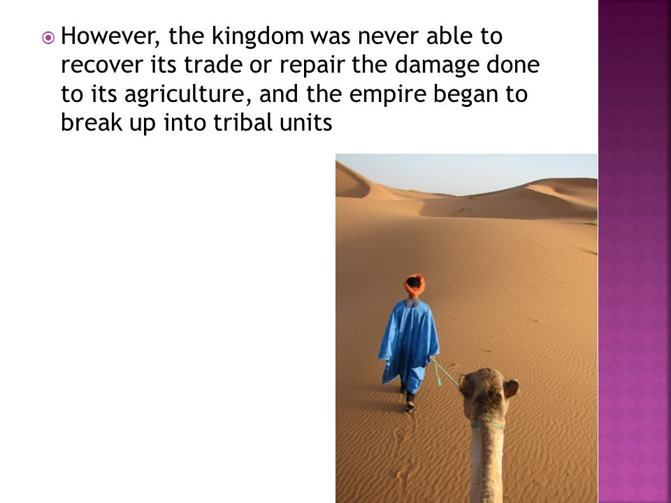  However, the kingdom was never able to recover its trade or repair the damage done to its agriculture, and the empire began to break up into tribal units