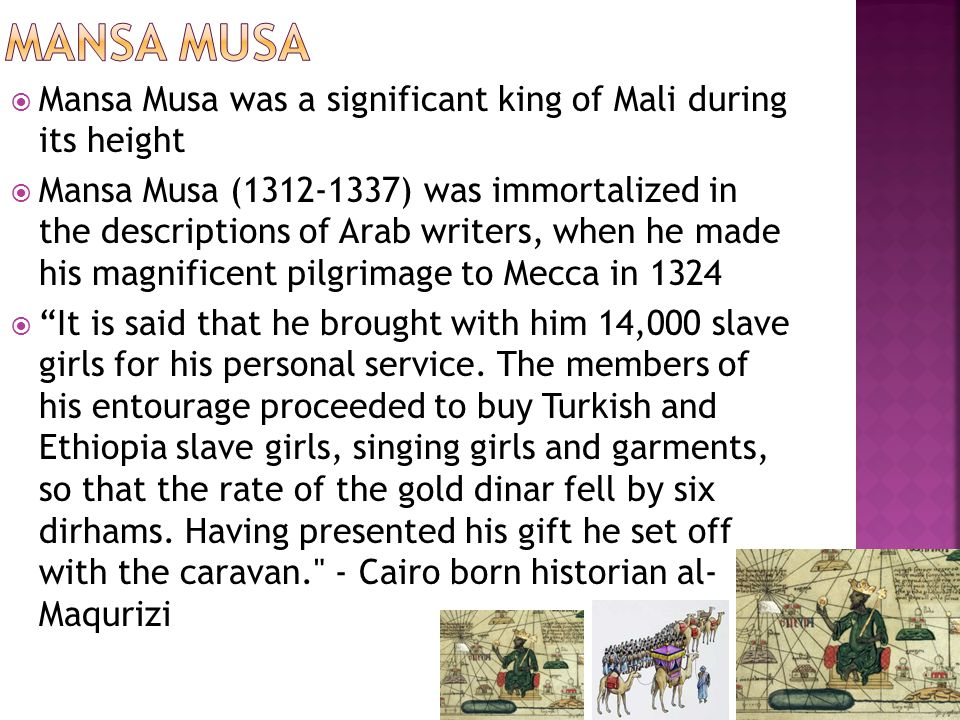  Mansa Musa was a significant king of Mali during its height  Mansa Musa (1312-1337) was immortalized in the descriptions of Arab writers, when he made his magnificent pilgrimage to Mecca in 1324  It is said that he brought with him 14,000 slave girls for his personal service.