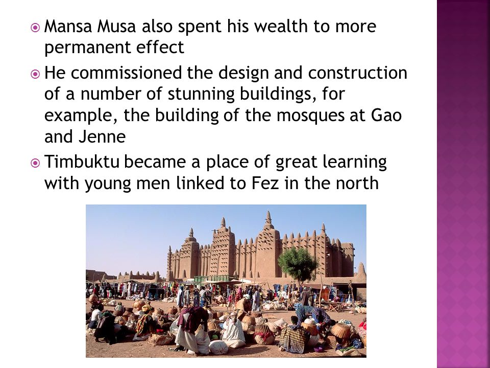  Mansa Musa also spent his wealth to more permanent effect  He commissioned the design and construction of a number of stunning buildings, for example, the building of the mosques at Gao and Jenne  Timbuktu became a place of great learning with young men linked to Fez in the north