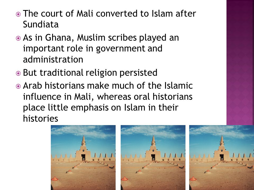  The court of Mali converted to Islam after Sundiata  As in Ghana, Muslim scribes played an important role in government and administration  But traditional religion persisted  Arab historians make much of the Islamic influence in Mali, whereas oral historians place little emphasis on Islam in their histories