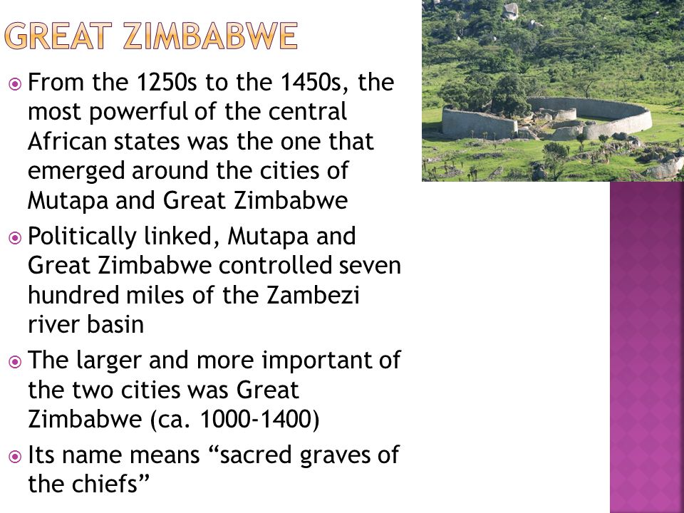  From the 1250s to the 1450s, the most powerful of the central African states was the one that emerged around the cities of Mutapa and Great Zimbabwe  Politically linked, Mutapa and Great Zimbabwe controlled seven hundred miles of the Zambezi river basin  The larger and more important of the two cities was Great Zimbabwe (ca.