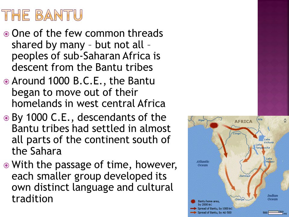  One of the few common threads shared by many – but not all – peoples of sub-Saharan Africa is descent from the Bantu tribes  Around 1000 B.C.E., the Bantu began to move out of their homelands in west central Africa  By 1000 C.E., descendants of the Bantu tribes had settled in almost all parts of the continent south of the Sahara  With the passage of time, however, each smaller group developed its own distinct language and cultural tradition