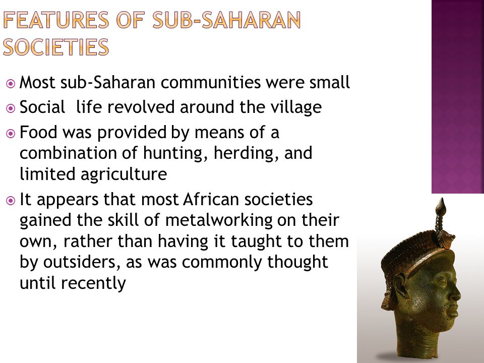  Women in sub-Saharan Africa tended to be treated as subservient to men  However, women were often valued for their labor as fieldworkers (while men tended cattle) and for producing heirs  Women were also respected for their storytelling abilities and their role in educating young people about moral values and religious beliefs  Interestingly, unlike in most other societies, in Africa, lineage was sometimes matrilinear, rather than patrilinear  Women often inherited property and the husband was required to move into his wife's house