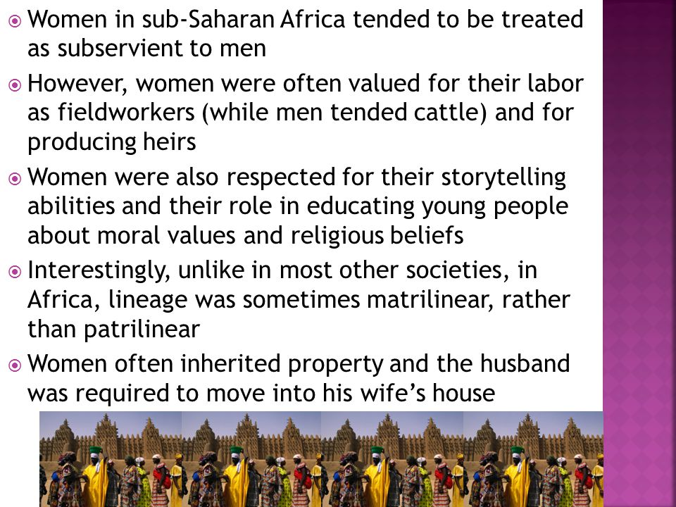  Women in sub-Saharan Africa tended to be treated as subservient to men  However, women were often valued for their labor as fieldworkers (while men tended cattle) and for producing heirs  Women were also respected for their storytelling abilities and their role in educating young people about moral values and religious beliefs  Interestingly, unlike in most other societies, in Africa, lineage was sometimes matrilinear, rather than patrilinear  Women often inherited property and the husband was required to move into his wife's house