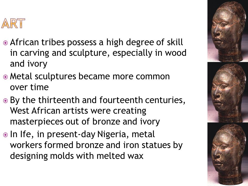  These sculptures may have influenced the work of metalworkers from the West African state of Benin  Such artists are famous for their sophisticated and detailed bronze, brass, and copper sculptures of heads, ornaments, animal figures, and reliefs depicting court life