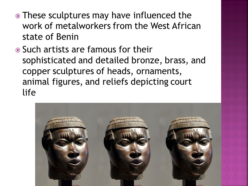  These sculptures may have influenced the work of metalworkers from the West African state of Benin  Such artists are famous for their sophisticated and detailed bronze, brass, and copper sculptures of heads, ornaments, animal figures, and reliefs depicting court life