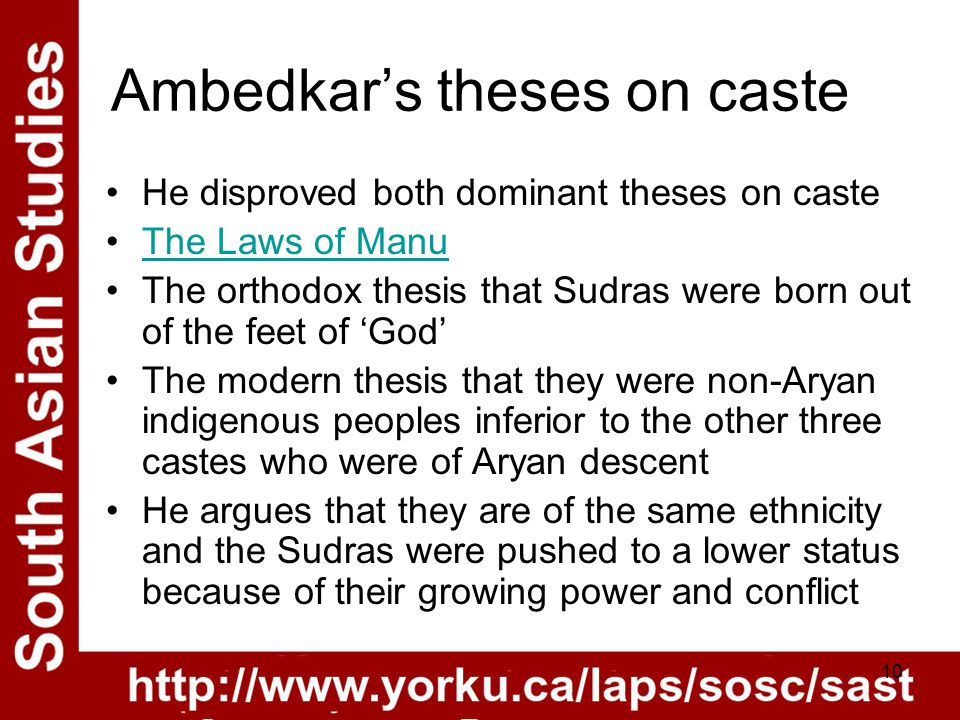 10 Ambedkar's theses on caste He disproved both dominant theses on caste The Laws of Manu The orthodox thesis that Sudras were born out of the feet of 'God' The modern thesis that they were non-Aryan indigenous peoples inferior to the other three castes who were of Aryan descent He argues that they are of the same ethnicity and the Sudras were pushed to a lower status because of their growing power and conflict