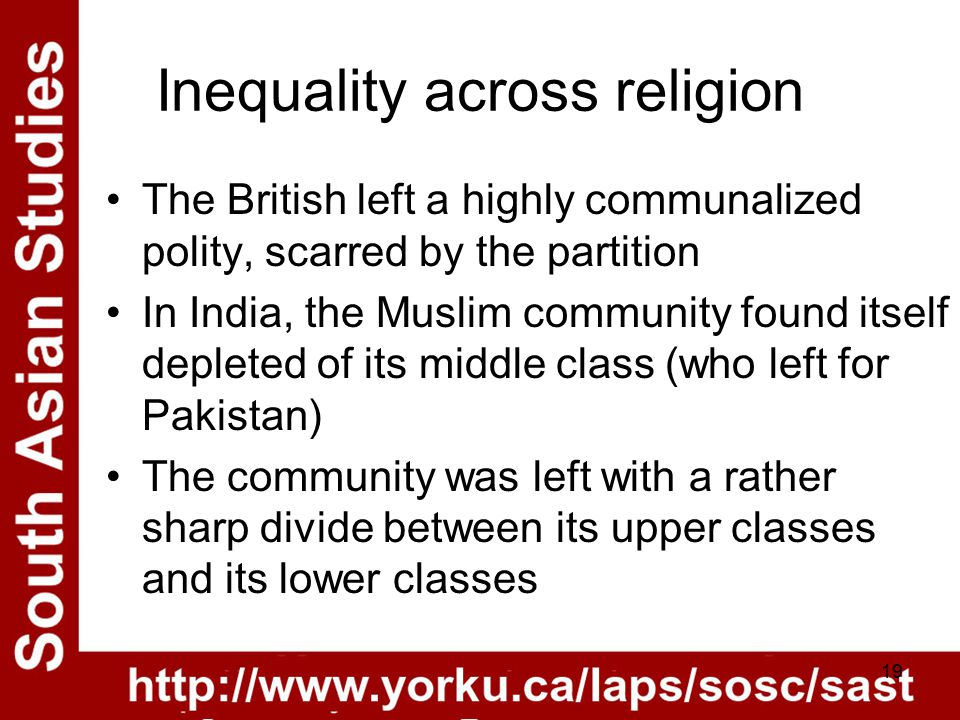 19 Inequality across religion The British left a highly communalized polity, scarred by the partition In India, the Muslim community found itself depleted of its middle class (who left for Pakistan) The community was left with a rather sharp divide between its upper classes and its lower classes