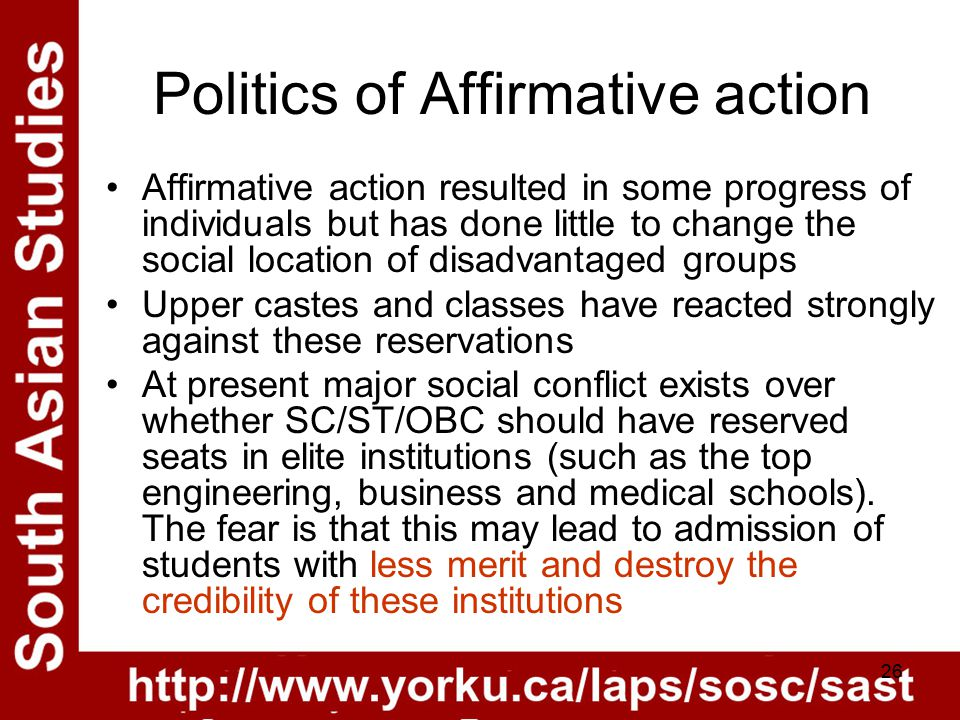 26 Politics of Affirmative action Affirmative action resulted in some progress of individuals but has done little to change the social location of disadvantaged groups Upper castes and classes have reacted strongly against these reservations At present major social conflict exists over whether SC/ST/OBC should have reserved seats in elite institutions (such as the top engineering, business and medical schools).