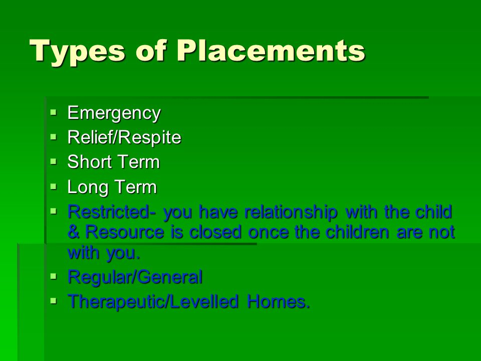 Types of Placements  Emergency  Relief/Respite  Short Term  Long Term  Restricted- you have relationship with the child & Resource is closed once