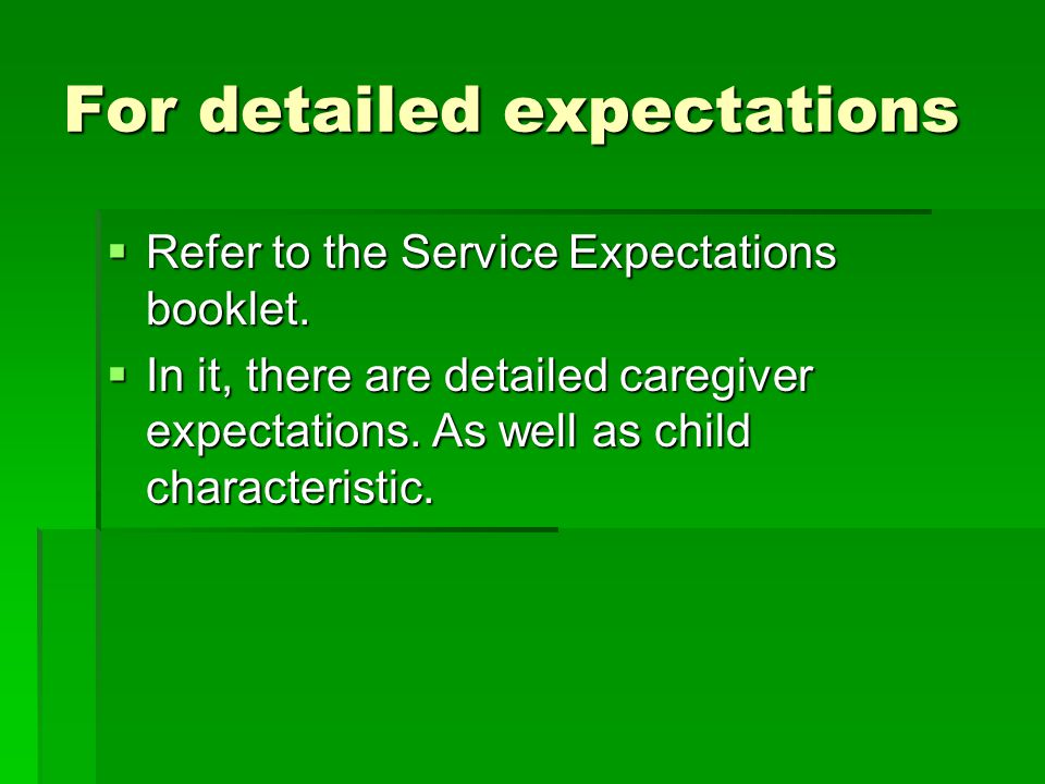 For detailed expectations  Refer to the Service Expectations booklet.  In it, there are detailed caregiver expectations. As well as child characteri