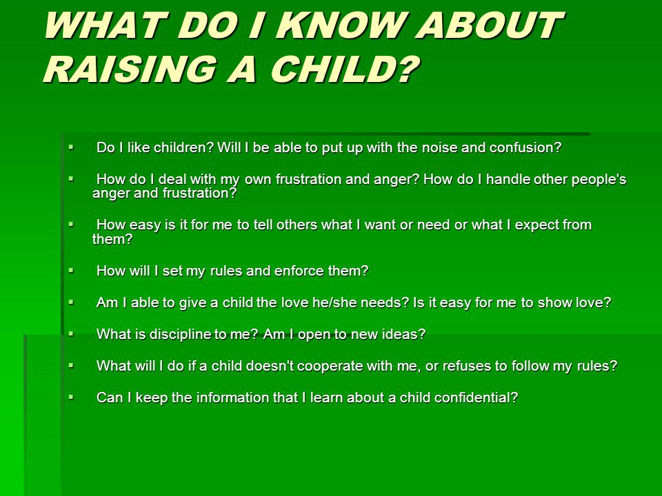 WHAT DO I KNOW ABOUT RAISING A CHILD?  Do I like children? Will I be able to put up with the noise and confusion?  How do I deal with my own frustra